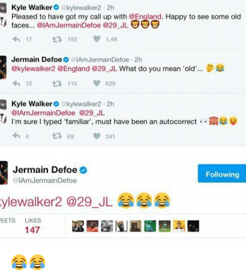 "Iamed: Kyle Walker  akylewalker2.2h  Pleased to have got my call up with OEngland. Happy to see some old  faces... @IAmJermainDefoe @29 JL  UUU  17  t 192  Jermain Defoe  IAmJermainDefoe 2h  @kylewalker2 @England @29 JL What do you mean 'old  8  10  t 115  620  Kyle Walker  akylewalker 2h  @IAmJermainDefoe @29 JL  I'm sure l typed ""familiar"", must have been an autocorrect N39  t 69 341  Jermain Defoe  Following  @IAm Jermain Defoe  ylewalker a 29 JL  EETS  LIKES  147 😂😂"