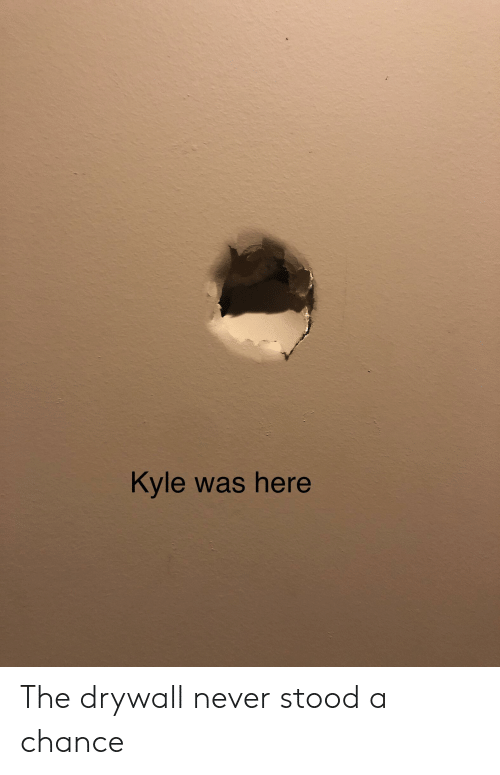 Dank Memes, Never, and Chance: Kyle was here The drywall never stood a chance