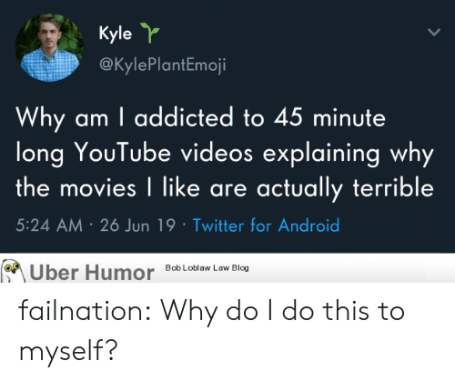 Youtube Videos: Kyle Y  @KylePlantEmoji  Why am I addicted to 45 minute  long YouTube videos explaining why  the movies I like are actually terrible  5:24 AM 26 Jun 19 Twitter for Android  Bob Loblaw Law Blog  Uber Humor failnation:  Why do I do this to myself?