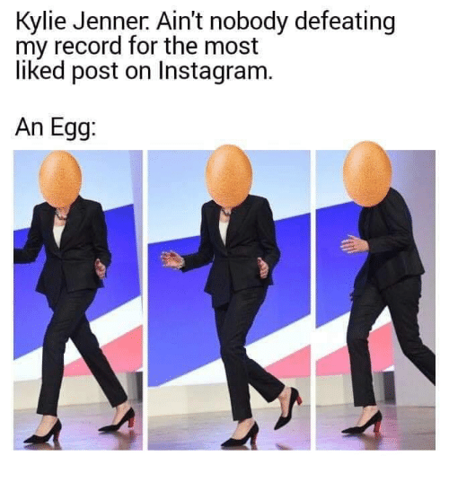 Instagram, Kylie Jenner, and Memes: Kylie Jenner. Ain't nobody defeating  my record for the most  liked post on Instagram.  An Egg: