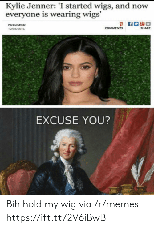 kylie: Kylie Jenner: 'I started wigs, and now  everyone is wearing wigs'  PUBLISHED  COMMENTS  SHARE  12/04/2016  EXCUSE YOU? Bih hold my wig via /r/memes https://ift.tt/2V6iBwB
