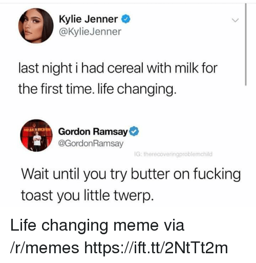 Fucking, Gordon Ramsay, and Kylie Jenner: Kylie Jenner  @KylieJenner  last night i had cereal with milk for  the first time. life changing.  Gordon Ramsay  @GordonRamsay  G: therecoveringproblemchild  Wait until you try butter on fucking  toast you little twerp Life changing meme via /r/memes https://ift.tt/2NtTt2m