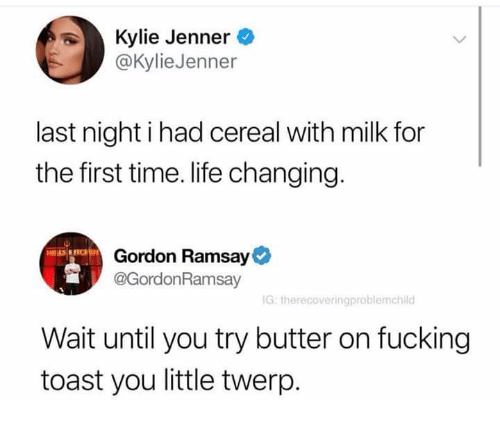 Fucking, Gordon Ramsay, and Kylie Jenner: Kylie Jenner  @KylieJenner  last night i had cereal with milk for  the first time. life changing.  Gordon Ramsay  @GordonRamsay  G: therecoveringproblemchild  Wait until you try butter on fucking  toast you little twerp