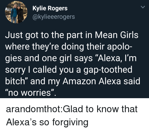 "Amazon, Bitch, and Girls: Kylie Rogers  @kylieeerogers  Just got to the part in Mean Girls  where they're doing their apolo-  gies and one girl says ""Alexa, l'm  sorry I called you a gap-toothed  bitch"" and my Amazon Alexa said  no worries arandomthot:Glad to know that Alexa's so forgiving"