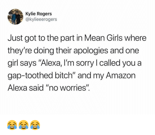 "Amazon, Bitch, and Girls: Kylie Rogers  @kylieeerogers  Just got to the part in Mean Girls where  they're doing their apologies and one  girl says ""Alexa, I'm sorry I called you a  gap-toothed bitch"" and my Amazon  Alexa said ""no worrieS""  I1 😂😂😂"
