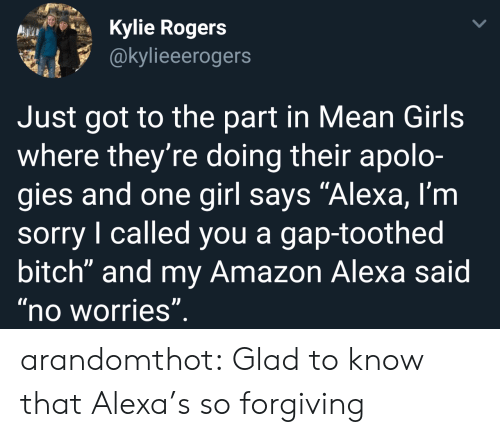 """Amazon, Bitch, and Girls: Kylie Rogers  @kylieeerogers  Just got to the part in Mean Girls  where they're doing their apolo-  gies and one girl says """"Alexa, l'm  sorry I called you a gap-toothed  bitch"""" and my Amazon Alexa said  no worries arandomthot:  Glad to know that Alexa's so forgiving"""
