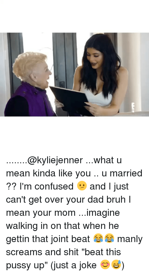 "Bruh, Confused, and Dad: ........@kyliejenner ...what u mean kinda like you .. u married ?? I'm confused 😕 and I just can't get over your dad bruh I mean your mom ...imagine walking in on that when he gettin that joint beat 😂😂 manly screams and shit ""beat this pussy up"" (just a joke 😊😅)"