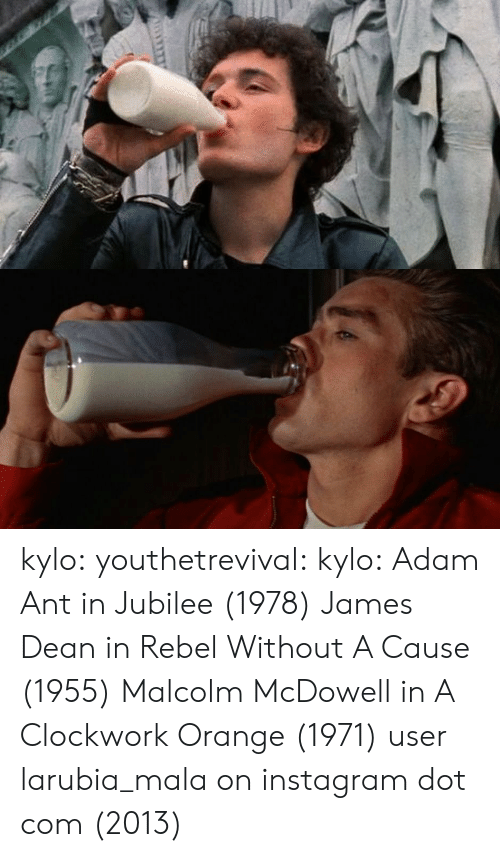 Instagram, Tumblr, and Blog: kylo: youthetrevival:  kylo:  Adam Ant in Jubilee (1978) James Dean in Rebel Without A Cause (1955)   Malcolm McDowell in A Clockwork Orange (1971)  user larubia_mala on instagram dot com (2013)