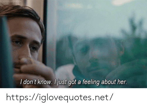 Got, Her, and Net: Kyptoniteornde  I don't know. Ijust got a feeling about her. https://iglovequotes.net/