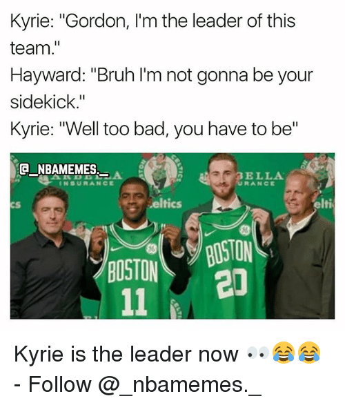 "Too Badly: Kyrie: ""Gordon, I'm the leader of this  team.""  Hayward: ""Bruh I'm not gonna be your  sidekick.""  Kyrie: ""Well too bad, you have to be""  E NBAMEMES  AR BELLA  INSURANCE  cS  eltics  elti  CS/BOSTON  20  BOSTON Kyrie is the leader now 👀😂😂 - Follow @_nbamemes._"