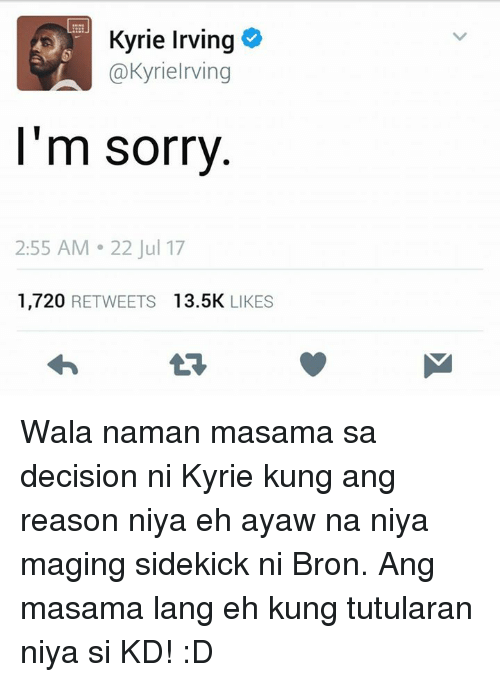 Kyrie Irving, Sorry, and Reason: Kyrie Irving  @Kyrielrving  l'm sorry  2:55 AM 22 Jul 17  1,720 RETWEETS 13.5K LIKES Wala naman masama sa decision ni Kyrie kung ang reason niya eh ayaw na niya maging sidekick ni Bron. Ang masama lang eh kung tutularan niya si KD! :D