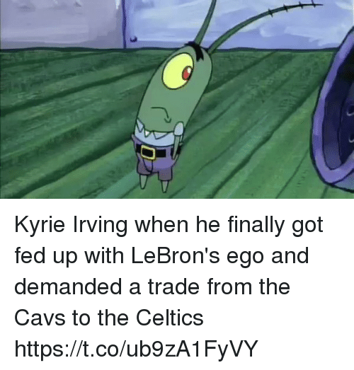 Cavs, Kyrie Irving, and SpongeBob: Kyrie Irving when he finally got fed up with LeBron's ego and demanded a trade from the Cavs to the Celtics https://t.co/ub9zA1FyVY
