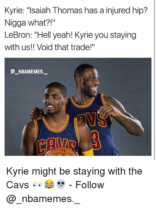 "Cavs, Memes, and Yeah: Kyrie: ""lsaiah Thomas has a injured hip?  Nigga what?!""  LeBron: ""Hell yeah! Kyrie you staying  with us!! Void that trade!""  _NBAMEMES._ Kyrie might be staying with the Cavs 👀😂💀 - Follow @_nbamemes._"