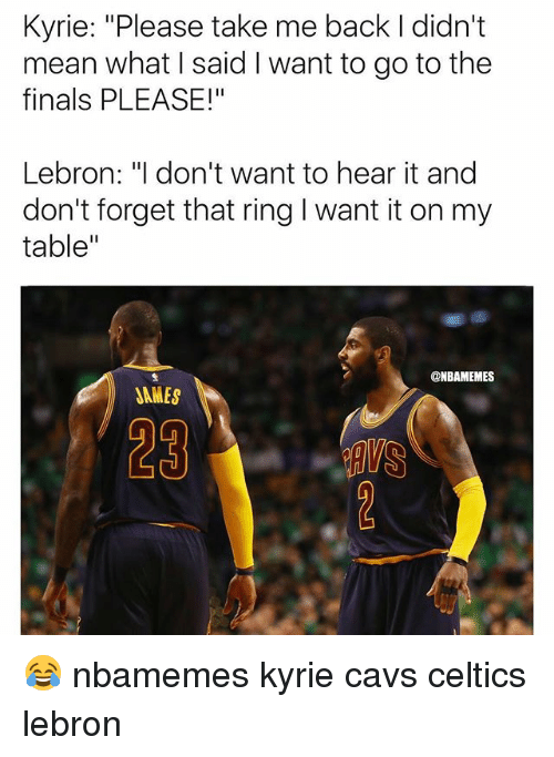 """Basketball, Cavs, and Finals: Kyrie: """"Please take me back I didn't  mean what I said I want to go to the  finals PLEASE!""""  Lebron: """"I don't want to hear it and  don't forget that ring I want it on my  table""""  @NBAMEMES  JAMES  29 😂 nbamemes kyrie cavs celtics lebron"""