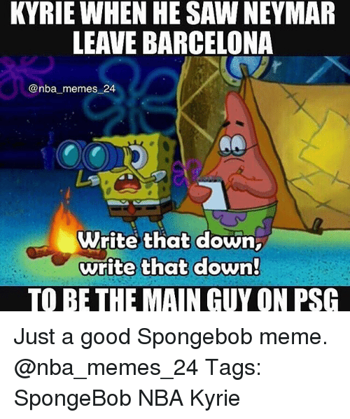 Nba Memes: KYRIE WHEN HE SAW NEYMAR  LEAVE BARCELONA  @nba memes 24  Write that down  write that down!  TO BE THE MAIN GUY ON PSG Just a good Spongebob meme. @nba_memes_24 Tags: SpongeBob NBA Kyrie