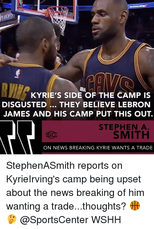 LeBron James, Memes, and News: KYRIE'S SIDE OF THE CAMP IS  DISGUSTED... THEY BELIEVE LEBRON  JAMES AND HIS CAMP PUT THIS OUT.  STEPHEN A  SMITH  ON NEWS BREAKING KYRIE WANTS A TRADE StephenASmith reports on KyrieIrving's camp being upset about the news breaking of him wanting a trade...thoughts? 🏀🤔 @SportsCenter WSHH