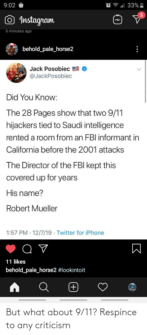 Mueller: l 33%|  9:02  5  © Instagram  6 minutes ago  behold_pale_horse2  Jack Posobiec  @JackPosobiec  Did You Know:  The 28 Pages show that two 9/11  hijackers tied to Saudi intelligence  rented a room from an FBI informant in  California before the 2001 attacks  The Director of the FBI kept this  covered up for years  His name?  Robert Mueller  1:57 PM · 12/7/19 · Twitter for iPhone  11 likes  behold_pale_horse2 #lookintoit  (+) But what about 9/11? Respince to any criticism