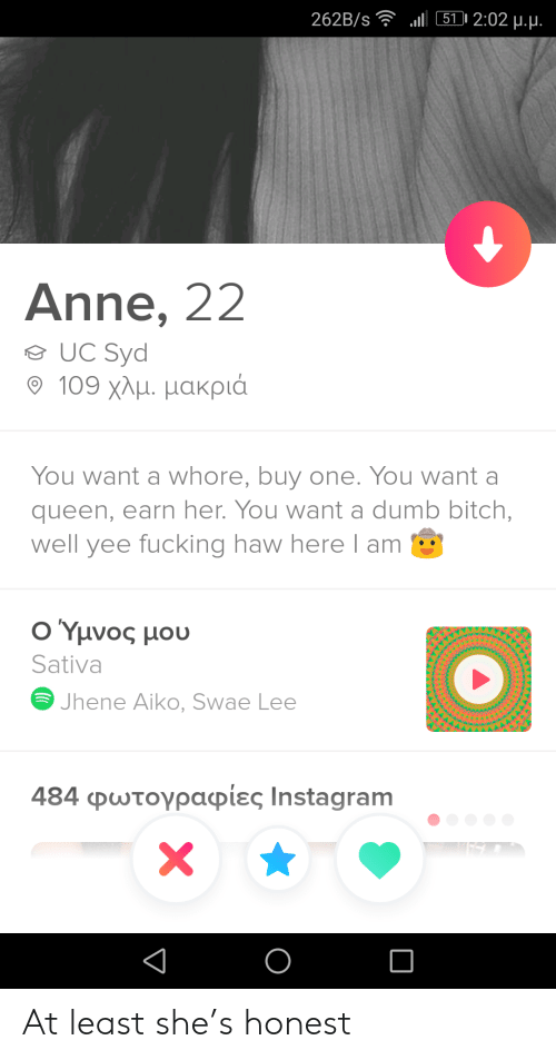 yee: l 511 2:02 u.u.  262B/s  Anne, 22  UC Syd  109 χλμ. μακριά  You want a whore, buy one. You want a  queen, earn her. You want a dumb bitch,  well yee fucking haw here l am  Ο Υμνος μου  Sativa  Jhene Aiko, Swae Lee  484 φωτογραφίες Ιnstagram  X At least she's honest