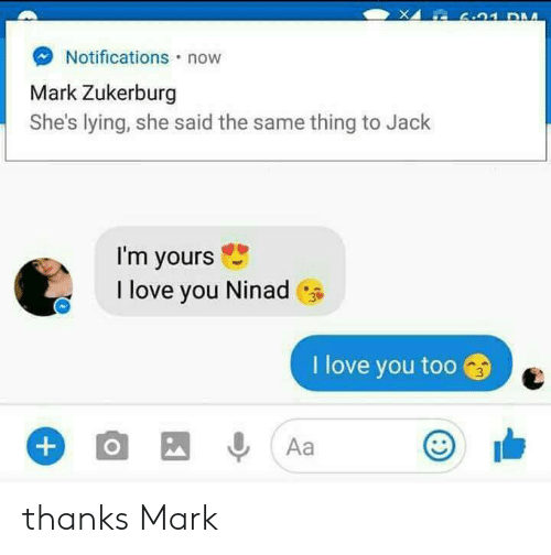 love you too: L 6.91 DM  Notifications now  Mark Zukerburg  She's lying, she said the same thing to Jack  I'm yours  I love you Ninad  I love you too  O  Aa  +) thanks Mark