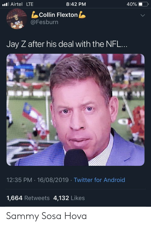 Android, Jay, and Jay Z: l Airtel LTE  8:42 PM  40%  Collin Flexton  @Fesburn  Jay Z after his deal with the NFL...  12:35 PM 16/08/2019 Twitter for Android  4,132 Likes  1,664 Retweets Sammy Sosa Hova