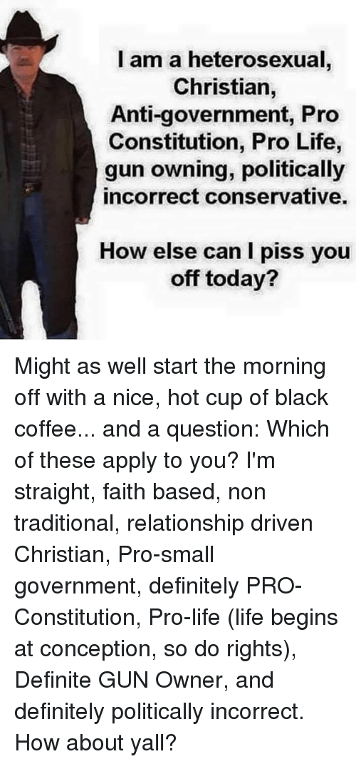 Constitution: l am a heterosexual  Christian,  Anti-government, Pro  Constitution, Pro Life,  gun owning, politically  incorrect conservative.  How else can I piss you  off today? Might as well start the morning off with a nice, hot cup of black coffee... and a question: Which of these apply to you? I'm straight, faith based, non traditional, relationship driven Christian, Pro-small government, definitely PRO-Constitution, Pro-life (life begins at conception, so do rights), Definite GUN Owner,  and definitely politically incorrect. How about yall?