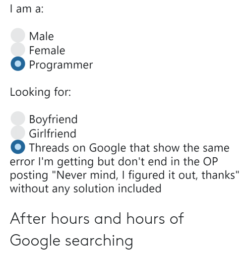 "Google, Girlfriend, and Mind: l am a:  Male  Female  Programmer  Looking for:  Bovfriend  Girlfriend  Threads on Google that show the same  error I'm getting but don't end in the OP  posting ""Never mind, I figured it out, thanks""  without any solution included After hours and hours of Google searching"