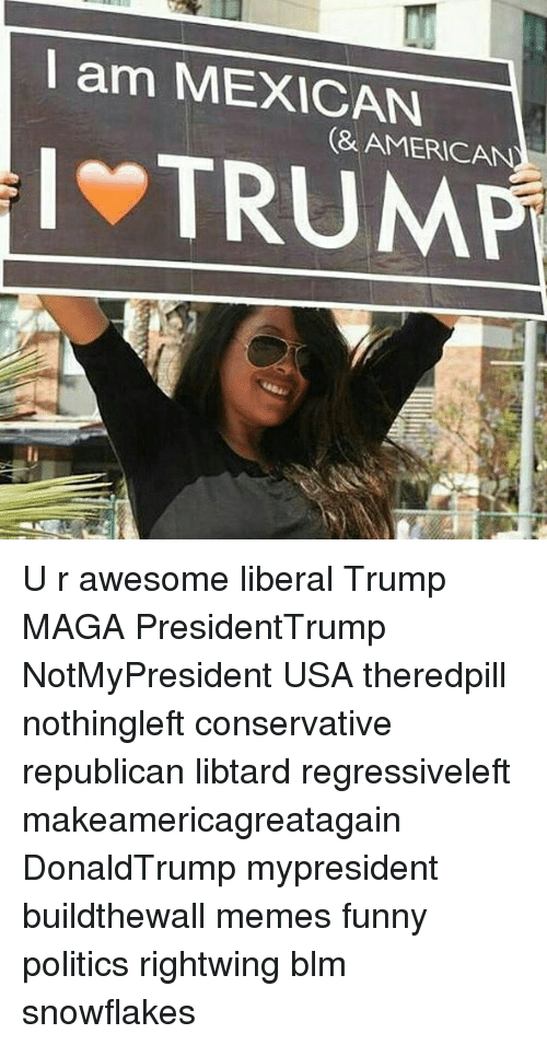 Funny, Memes, and Politics: l am MEXICAN  (& AMERICAN  TRUMP U r awesome liberal Trump MAGA PresidentTrump NotMyPresident USA theredpill nothingleft conservative republican libtard regressiveleft makeamericagreatagain DonaldTrump mypresident buildthewall memes funny politics rightwing blm snowflakes