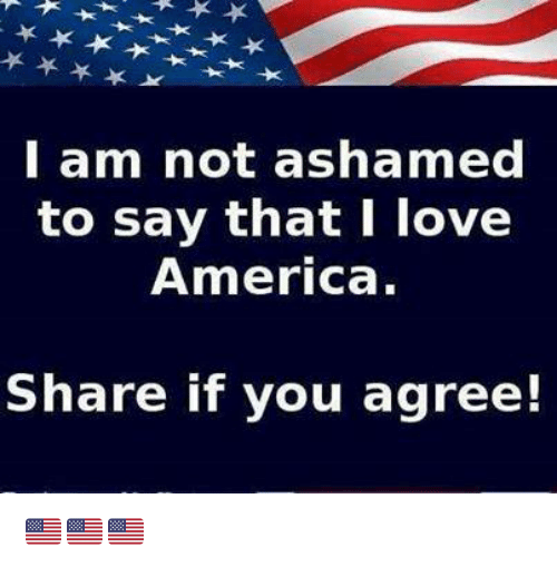 Share If You Agree: l am not ashamed  to say that I love  America.  Share if you agree! 🇺🇲️🇺🇲️🇺🇲️