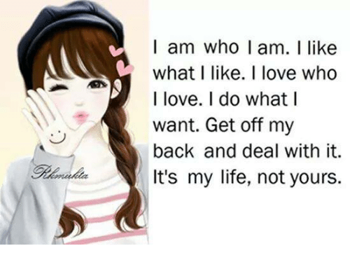 Life, Love, and Memes: l am who I am. I like  what I like. I love who  I love. I do what lI  want. Get off my  back and deal with it.  It's my life, not yours.