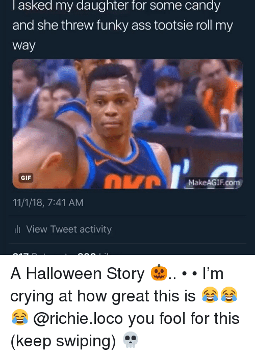 Makeagif: l asked my daughter for some candy  and she threw funky ass tootsie roll my  way  DVM  GIF  MakeAGIF.com  11/1/18, 7:41 AM  ll View Tweet activity A Halloween Story 🎃.. • • I'm crying at how great this is 😂😂😂 @richie.loco you fool for this (keep swiping) 💀