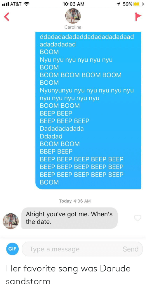 Beep Beep Beep: .l AT&T  10:03 AM  Carolina  ddadadadadaddadadadadadaad  adadadadad  BOOM  Nyu nyu nyu nyu nyu nyu  BOOM  BOOM BOOM BOOM BOOM  BOOM  Nyunyunyu nyu nyu nyu nyu nyu  nyu nyu nyu nyu nyu  BOOM BOOM  BEEP BEEP  BEEP BEEP BEEP  Dadadadadada  Ddadac  BOOM BOOM  ВВЕР BEEP  BEEP BEEP BEEP BEEP BEEP  BEEP BEEP BEEP BEEP BEEP  BEEP BEEP BEEP BEEP BEEP  BOOM  Today 4:36 AM  Alright you've got me. When's  the date.  Type a message  Send Her favorite song was Darude sandstorm