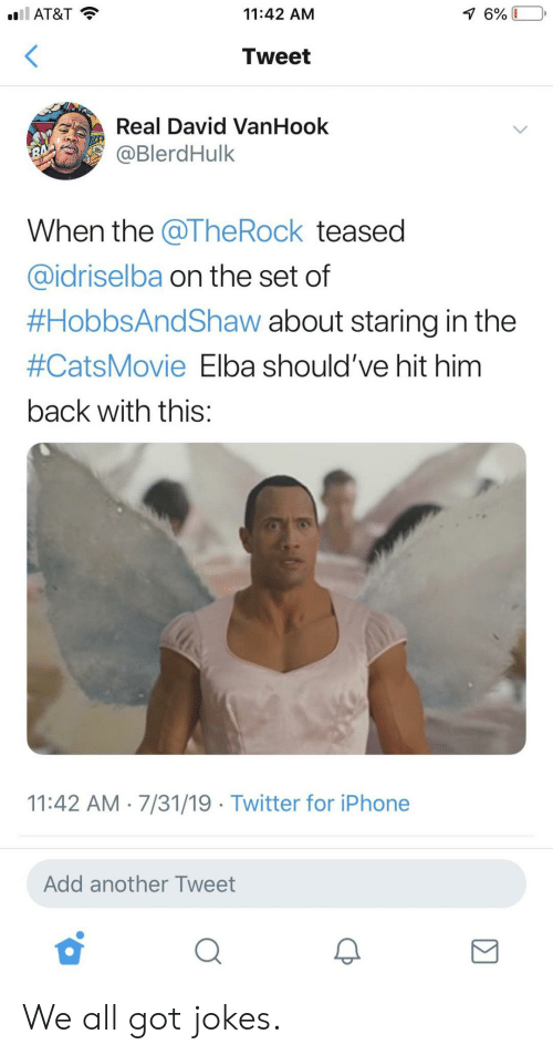 Iphone, The Rock, and Twitter: l AT&T  11:42 AM  7 6%  Tweet  Real David VanHook  @BlerdHulk  RA  When the @The Rock teased  @idriselba on the set of  #HobbsAndShaw about staring in the  #CatsMovie Elba should've hit him  back with this:  11:42 AM 7/31/19 Twitter for iPhone  Add another Tweet We all got jokes.