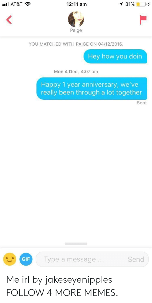 how you doin: l AT&T  12:11 am  1 31%  Paige  YOU MATCHED WITH PAIGE ON 04/12/2016.  Hey how you doin  Mon 4 Dec, 4:07 am  Happy 1 year anniversary, we've  really been through a lot together  Sent  Send  Type a message...  GIF Me irl by jakeseyenipples FOLLOW 4 MORE MEMES.