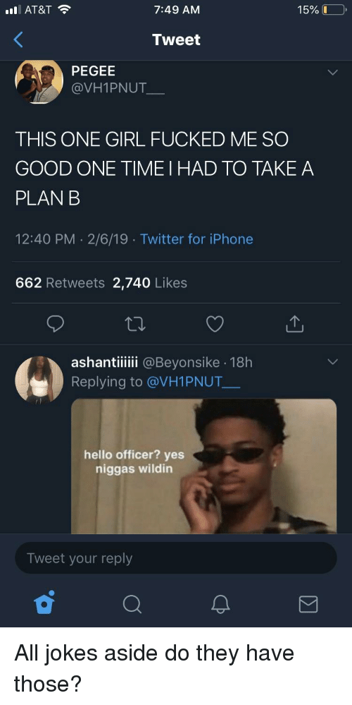Blackpeopletwitter, Funny, and Hello: l AT&T  7:49 AM  15% L-  Tweet  PEGEE  @VH1PNUT  THIS ONE GIRL FUCKED ME SO  GOOD ONE TIME I HAD TO TAKEA  PLAN B  12:40 PM 2/6/19 Twitter for iPhone  662 Retweets 2,740 Likes  ashantiiii @Beyonsike 18h  Replying to @VH1PNUT  hello officer? yes  niggas wildin  Tweet your reply