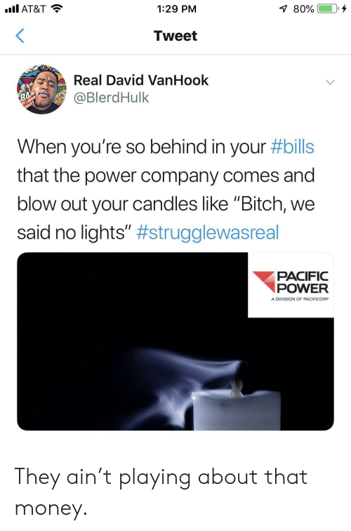 "Bitch, Money, and At&t: .l AT&T  80%  1:29 PM  Tweet  Real David VanHook  @BlerdHulk  RA'  When you're so behind in your #bills  that the power company comes and  blow out your candles like ""Bitch,  said no lights"" #strugglewasreal  PACIFIC  POWER  A DIVISION OF PACIFICORP They ain't playing about that money."