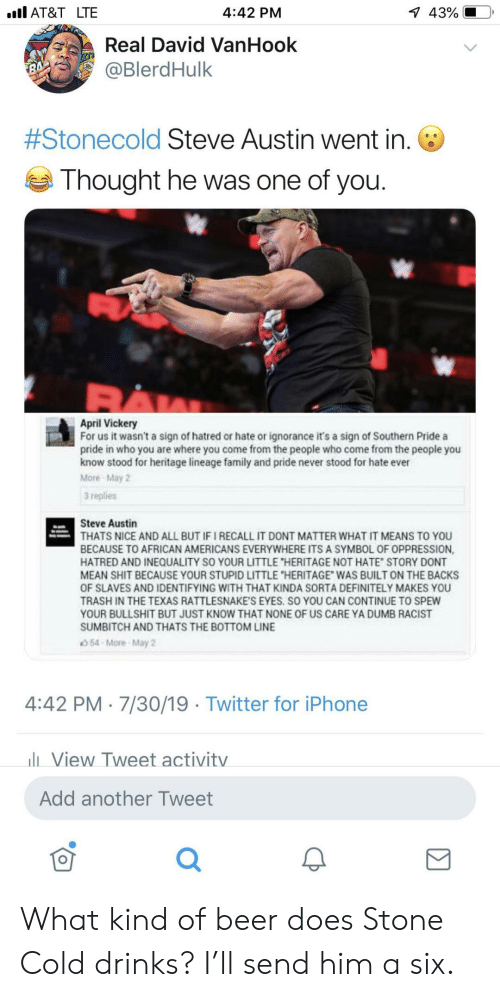 """Ignorance: l AT&T LTE  1 43%  4:42 PM  Real David VanHook  @BlerdHulk  7  #Stonecold Steve Austin went in.  Thought he was one of you.  April Vickery  For us it wasn't a sign of hatred or hate or ignorance it's a sign of Southern Pride a  pride in who you are where you come from the people who come from the people you  know stood for heritage lineage family and pride never stood for hate ever  More May 2  3 replies  Steve Austin  THATS NICE AND ALL BUT IF I RECALL IT DONT MATTER WHAT IT MEANS TO YOU  BECAUSE TO AFRICAN AMERICANS EVERYWHERE ITS A SYMBOL OF OPPRESSION,  HATRED AND INEQUALITY SO YOUR LITTLE """"HERITAGE NOT HATE STORY DONT  MEAN SHIT BECAUSE YOUR STUPID LITTLE """"HERITAGE WAS BUILT ON THE BACKS  OF SLAVES AND IDENTIFYING WITH THAT KINDA SORTA DEFINITELY MAKES YOU  TRASH IN THE TEXAS RATTLESNAKE'S EYES. SO YOU CAN CONTINUE TO SPEW  YOUR BULLSHIT BUT JUST KNOW THAT NONE OF US CARE YA DUMB RACIST  SUMBITCH AND THATS THE BOTTOM LINE  54-More-May 2  4:42 PM 7/30/19 Twitter for iPhone  lView Tweet activitv  Add another Tweet What kind of beer does Stone Cold drinks? I'll send him a six."""