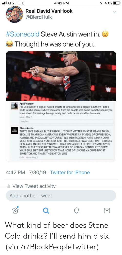 """Ignorance: l AT&T LTE  1 43%  4:42 PM  Real David VanHook  @BlerdHulk  7  #Stonecold Steve Austin went in.  Thought he was one of you.  April Vickery  For us it wasn't a sign of hatred or hate or ignorance it's a sign of Southern Pride a  pride in who you are where you come from the people who come from the people you  know stood for heritage lineage family and pride never stood for hate ever  More May 2  3 replies  Steve Austin  THATS NICE AND ALL BUT IF I RECALL IT DONT MATTER WHAT IT MEANS TO YOU  BECAUSE TO AFRICAN AMERICANS EVERYWHERE ITS A SYMBOL OF OPPRESSION,  HATRED AND INEQUALITY SO YOUR LITTLE """"HERITAGE NOT HATE STORY DONT  MEAN SHIT BECAUSE YOUR STUPID LITTLE """"HERITAGE WAS BUILT ON THE BACKS  OF SLAVES AND IDENTIFYING WITH THAT KINDA SORTA DEFINITELY MAKES YOU  TRASH IN THE TEXAS RATTLESNAKE'S EYES. SO YOU CAN CONTINUE TO SPEW  YOUR BULLSHIT BUT JUST KNOW THAT NONE OF US CARE YA DUMB RACIST  SUMBITCH AND THATS THE BOTTOM LINE  54-More-May 2  4:42 PM 7/30/19 Twitter for iPhone  lView Tweet activitv  Add another Tweet What kind of beer does Stone Cold drinks? I'll send him a six. (via /r/BlackPeopleTwitter)"""
