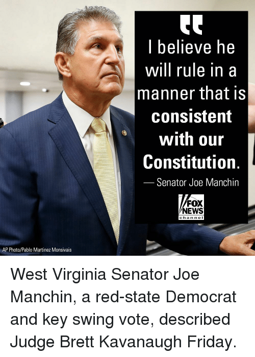 Friday, Memes, and News: l believe he  will rule in a  manner that is  consistent  with our  Constitution.  Senator Joe Manchin  FOX  NEWS  chan ne I  AP Photo/Pablo Martinez Monsivais West Virginia Senator Joe Manchin, a red-state Democrat and key swing vote, described Judge Brett Kavanaugh Friday.
