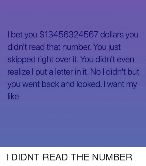 Memes, Back, and 🤖: l bet you $13456324567 dollars you  didn't read that number. You just  skipped right over it. You didn't even  realize l put a letter in it. No l didn't but  you went back and looked. I want my  like I DIDNT READ THE NUMBER