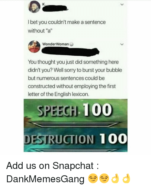 """Anaconda, Memes, and Snapchat: l bet you couldn't make a sentence  without """"a""""  WonderWoman  You thought you just did something here  didn't you? Well sorry to burst your bubble  but numerous sentences could be  constructed without employing the first  letter of the English lexicon.  PEECH 100  DESTRUCTION 100 Add us on Snapchat : DankMemesGang 😏😏👌👌"""