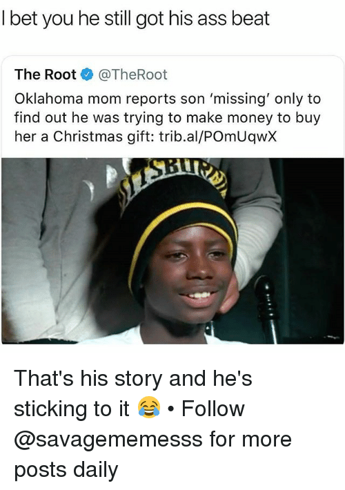 Ass, Christmas, and Memes: l bet you he still got his ass beat  The Root @TheRoot  Oklahoma mom reports son 'missing' only to  find out he was trying to make money to buy  her a Christmas gift: trib.al/POmUqwX That's his story and he's sticking to it 😂 • Follow @savagememesss for more posts daily