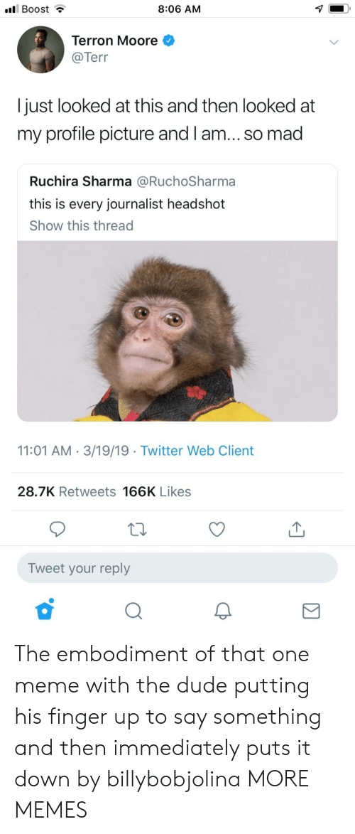Dank, Dude, and Meme: l Boost  8:06 AM  Terron Moore  @Tern  l just looked at this and then looked at  my profile picture and l am... so mad  Ruchira Sharma @RuchoSharma  this is every journalist headshot  Show this thread  11:01 AM 3/19/19 Twitter Web Client  28.7K Retweets 166K Likes  Tweet your reply The embodiment of that one meme with the dude putting his finger up to say something and then immediately puts it down by billybobjolina MORE MEMES