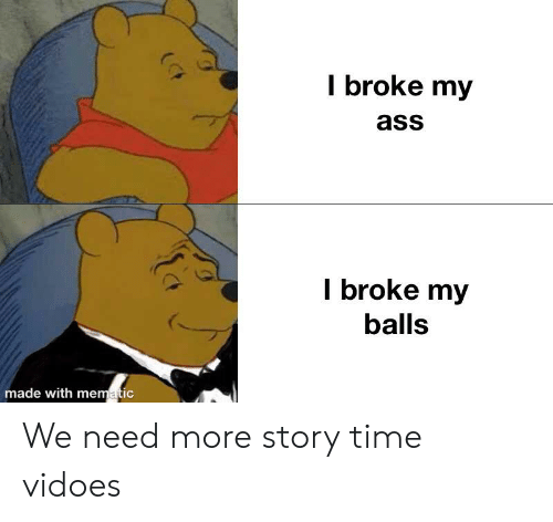 Ass, Time, and Story: l broke my  ass  l broke my  balls  made with mematic We need more story time vidoes