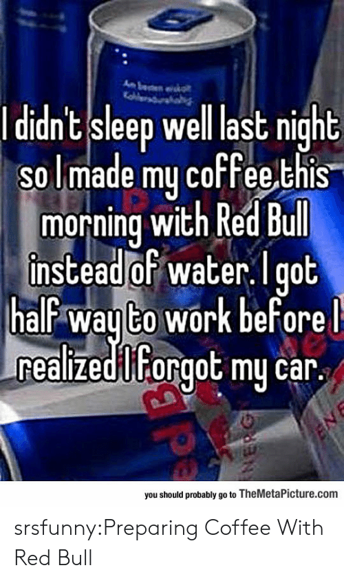 Red Bull: l d  dnt sleep well last night  so lmade mu coffee,this  morning wich Red bull  instead of water.l got  half wayto work beforel  realizedilForgot my car.  you should probably go to TheMetaPicture.com srsfunny:Preparing Coffee With Red Bull