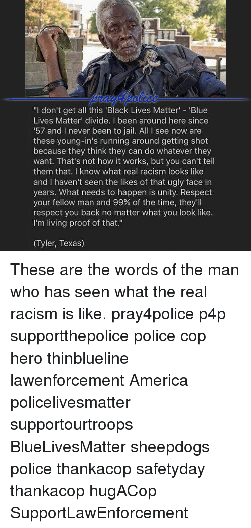 """America, Black Lives Matter, and Jail: l don't get all this """"Black Lives Matter  'Blue  Lives Matter divide. been around here since  57 and I never been to jail. All l see now are  these young-in's running around getting shot  because they think they can do whatever they  want. That's not how it works, but you can't tell  them that. know what real racism looks like  and I haven't seen the likes of that ugly face in  years. What needs to happen is unity. Respect  your fellow man and 99% of the time, they'll  respect you back no matter what you look like.  I'm living proof of that.""""  (Tyler, Texas) These are the words of the man who has seen what the real racism is like. pray4police p4p supportthepolice police cop hero thinblueline lawenforcement America policelivesmatter supportourtroops BlueLivesMatter sheepdogs police thankacop safetyday thankacop hugACop SupportLawEnforcement"""