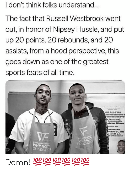 All Star, Russell Westbrook, and Sports: l don't think folks understand...  The fact that Russell Westbrook went  out, in honor of Nipsey Hussle, and put  up 20 points, 20 rebounds, and 20  assists, from a hood perspective, this  goes down as one of the greatest  sports feats of all time  DA ALL-STAR  giving Dinner  Owens Park  21, 2016  to 6:00 pm.  WYN  WHY NOT Damn! 💯💯💯💯💯💯
