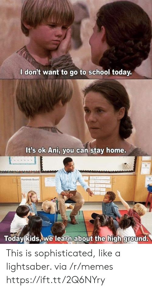 go to school: l don't want to go to school today.  It's ok Ani, you can stay home.  Hundreds Board  Today kids,we learn about the high ground. This is sophisticated, like a lightsaber. via /r/memes https://ift.tt/2Q6NYry