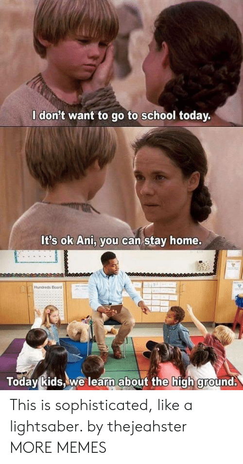 go to school: l don't want to go to school today.  It's ok Ani, you can stay home.  Hundreds Board  Today kids,we learn about the high ground. This is sophisticated, like a lightsaber. by thejeahster MORE MEMES