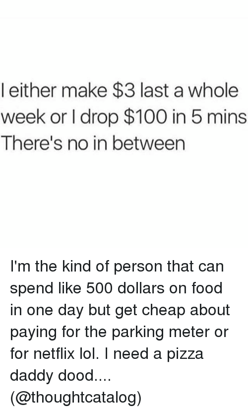 Anaconda, Food, and Lol: l either make $3 last a whole  week or I drop $100 in 5 mins  There's no in between I'm the kind of person that can spend like 500 dollars on food in one day but get cheap about paying for the parking meter or for netflix lol. I need a pizza daddy dood.... (@thoughtcatalog)