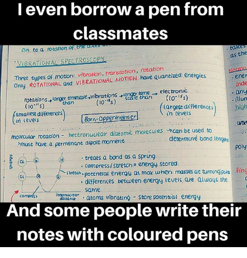 "Energy, Memes, and Borrow: l even borrow a pen from  classmates  An, to a rotation r eneas  as the  Three types of motion: vibraton, tarstation, notation  Ony ROTATIONAL and VIBRATIONAL MOTION have quantized energies  ene  inde  any  ·[llun  high  rotations→lorer dnesne,vibrations ,land et man , electronic  (Io""s)  smauest differerces  n cevers  argett differences  in teveis  Born-oppenneimer  molecular rtation- heteronudear diatomic molecules →can be used to  mus have a permenant atpote moment  determune bond lenge  poty  treats a bond as a sprung  compress stretch energy Stored  potentrai energy at max when masses at turnnpn  dferences between erergy levels are aluays the  same  .atoms vibrating Store potential energy  stretch  Ping  n  ance  And some people write their  notes with coloured pens"
